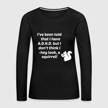Deficit - i've been told i have adhd i don't hey - Women's Premium Long Sleeve T-Shirt