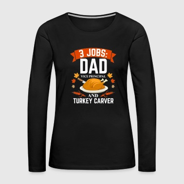 3 jobs dad Vice Principal turkey carver Thanksgiving - Women's Premium Long Sleeve T-Shirt