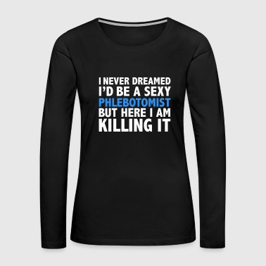 Never dreamt I'd be Sexy Phlebotomist but Killing it Phlebotomy Graduation - Women's Premium Long Sleeve T-Shirt