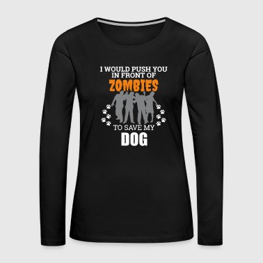 Push You In Front Zombies to save my Dog Owner Dog Lover - Women's Premium Long Sleeve T-Shirt