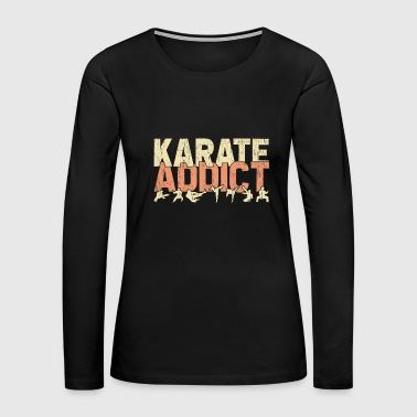 Karate Addict funny quote gift idea - Women's Premium Long Sleeve T-Shirt