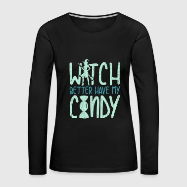 Witch Better Have My Candy funny halloween quote - Women's Premium Long Sleeve T-Shirt