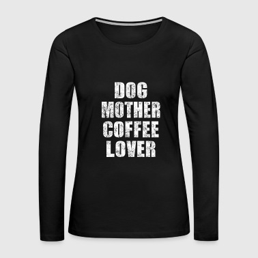 DOG MOTHER COFFEE LOVER - Women's Premium Long Sleeve T-Shirt