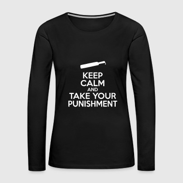 Keep Calm And Take Your Punishment - Women's Premium Long Sleeve T-Shirt