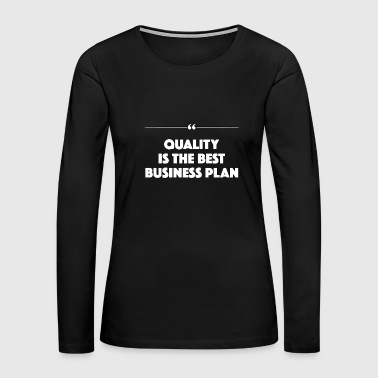 Quality Is The Best Business Plan - Work - TB - Women's Premium Long Sleeve T-Shirt