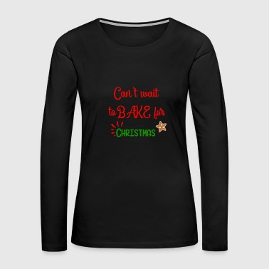 Creative Can' Wait to Bake for Christmas - Women's Premium Long Sleeve T-Shirt