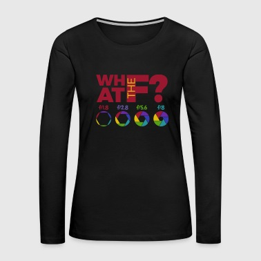 What The F? - Aperture Exposure Photography Photo - Women's Premium Long Sleeve T-Shirt