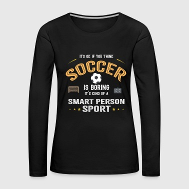 OK If You Think Soccer Is Boring Smart People Sport - Women's Premium Long Sleeve T-Shirt