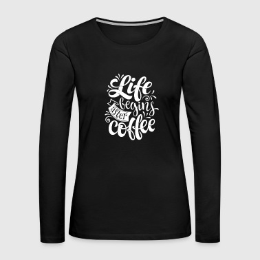 LIFE BEGINS AFTER COFFEE - Women's Premium Long Sleeve T-Shirt