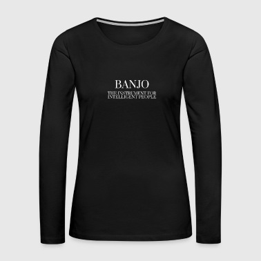 BANJO The Instrument For Intelligent People - Women's Premium Long Sleeve T-Shirt