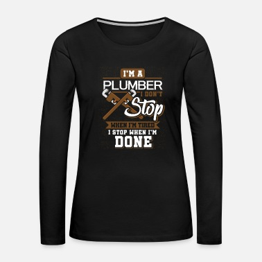 Tool i'm A Plumber I Don't Stop When I'm Tired - Women's Premium Long Sleeve T-Shirt