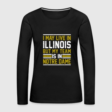 Live in Illinois, my team is in Notre Dame - Women's Premium Long Sleeve T-Shirt