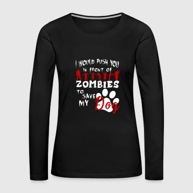 Would Push You In Front Of Zombies To Save My Dog - Women's Premium Long Sleeve T-Shirt