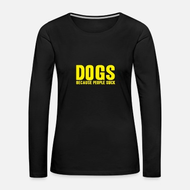 Suck DOGS BECAUSE PEOPLE SUCK - Women's Premium Long Sleeve T-Shirt