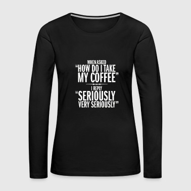 How do i take my coffee - when asked how do i ta - Women's Premium Long Sleeve T-Shirt