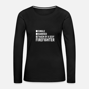 Fighter Single Married Taken by a sexy Firefighter - Women's Premium Long Sleeve T-Shirt