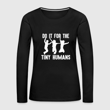 Do it For Tiny Humans Funny Puns Kids Children - Women's Premium Long Sleeve T-Shirt