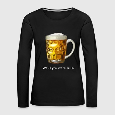 I WISH you were BEER - Women's Premium Long Sleeve T-Shirt