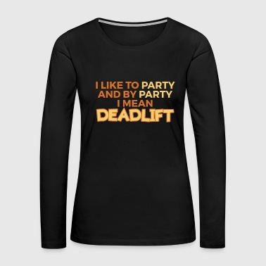 Funny Dead Lift Gym Shirt I like to party - Women's Premium Long Sleeve T-Shirt
