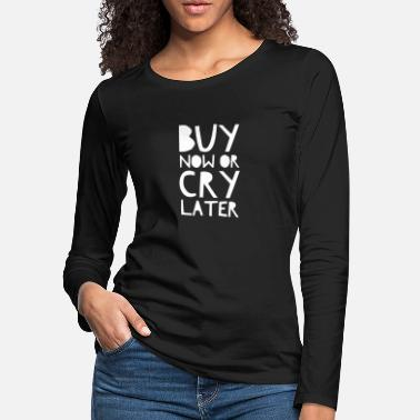 Mode Buy Now Or Cry Later. Shopping Quote. - Women's Premium Longsleeve Shirt