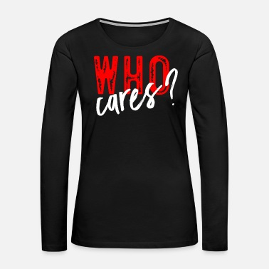 Care Who cares? - Women's Premium Long Sleeve T-Shirt