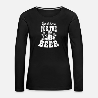 Tenpin Beer Bowling Just Here For The Beer - Women's Premium Long Sleeve T-Shirt