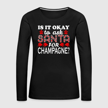 Champagne-glass Is It Ok To Ask Santa For Champagne Christmas Xmas - Women's Premium Long Sleeve T-Shirt