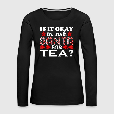 Ask Is It Ok To Ask Santa For Tea Christmas Xmas - Women's Premium Long Sleeve T-Shirt