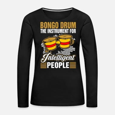 Drum Bongo Drum The Instrument For Intelligent People - Women's Premium Long Sleeve T-Shirt