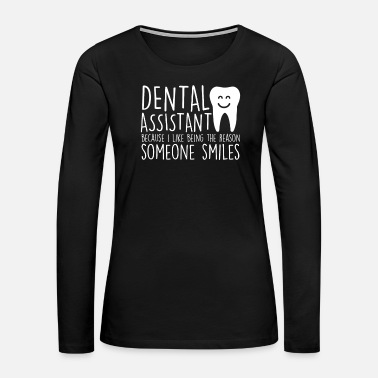 Dental Hygienist Dental Assistant Being Reason Someone Smiles - Women's Premium Long Sleeve T-Shirt