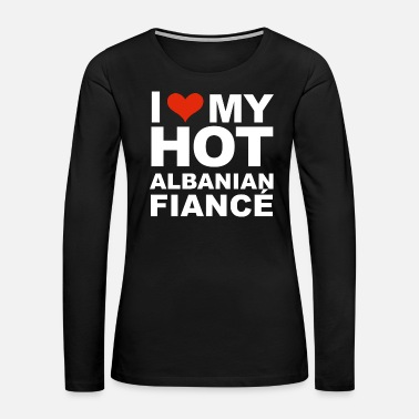Relationship I Love my hot Albanian Fiance Engaged Engagement - Women's Premium Long Sleeve T-Shirt