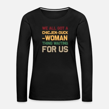 Chicken Duck Chicken duck woman Thing - Women's Premium Long Sleeve T-Shirt
