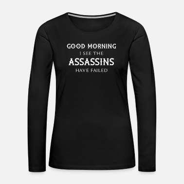 Assassin Good Morning I see the Assassins have failed - Women's Premium Long Sleeve T-Shirt