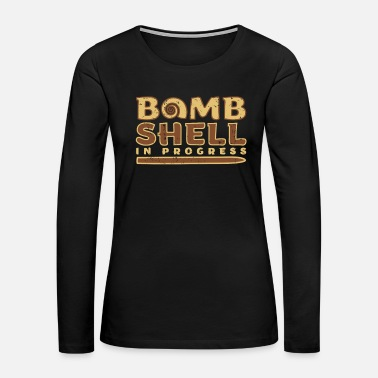 Bomb Shell Bomb Shell in Progress funny quote gift - Women's Premium Long Sleeve T-Shirt