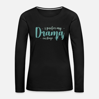 Stage i prefer my Drama on Stage gift idea quote - Women's Premium Long Sleeve T-Shirt