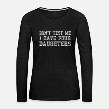 Wear Don't Test Me I Have Four Daughters - Women's Premium Long Sleeve T-Shirt