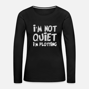 Quotes I'm Not Quiet I'm Plotting Funny Tshirt - Women's Premium Long Sleeve T-Shirt