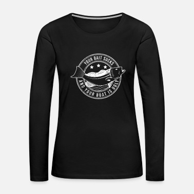 Quotes Your Bait Sucks And Your Boat Is Ugly Funny - Women's Premium Long Sleeve T-Shirt