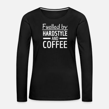 Hard Style Fuelled by Hardstyle and Coffee! Hardstyle Merch - Women's Premium Long Sleeve T-Shirt