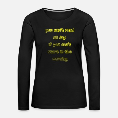 Literature You cant read all day 1 - Women's Premium Long Sleeve T-Shirt