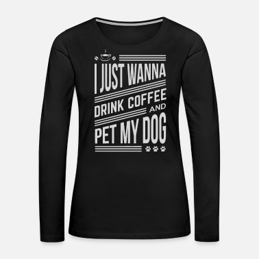 Pet I just wanna drink coffee and pet my dog - Women's Premium Long Sleeve T-Shirt