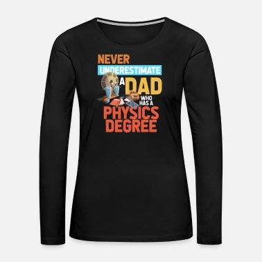 Physical Education Never Underestimate A Dad With A Physics Degree - Women's Premium Long Sleeve T-Shirt