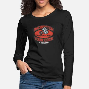 Badminton - Never Play With Your Cock Alone Again - Women's Premium Longsleeve Shirt