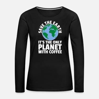 Planet Save The Planet Its The Only Planet With Coffee - Women's Premium Long Sleeve T-Shirt
