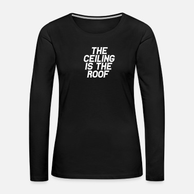Roofer The Ceiling is the Roof - Women's Premium Long Sleeve T-Shirt