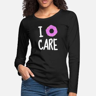 I Do Not Care i do not care - Women's Premium Longsleeve Shirt