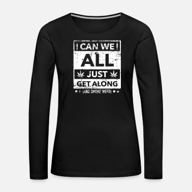 Hemp Leaf Can we all just get along and smoke some weed gru - Women's Premium Long Sleeve T-Shirt