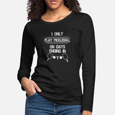 I Only Drink On Days That End In Y I only play pickleball on days ending in Y - - Women's Premium Longsleeve Shirt