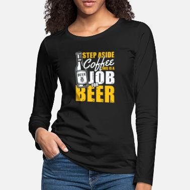 Boozer Step aside Coffee this is a Job for Beer - Women's Premium Longsleeve Shirt