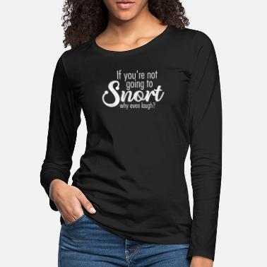 Obnoxious Laugh If Your Not Going To Snort Why Even Laugh - Women's Premium Longsleeve Shirt